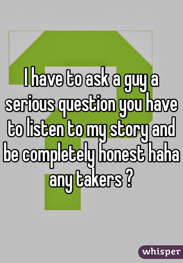 I have to ask a guy a serious question you have to listen to my story and be completely honest haha any takers ?