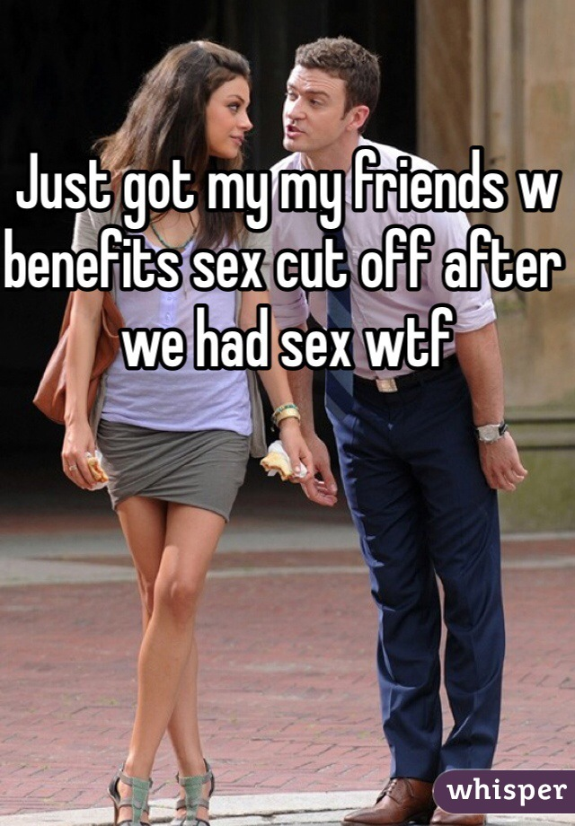Just got my my friends w benefits sex cut off after we had sex wtf