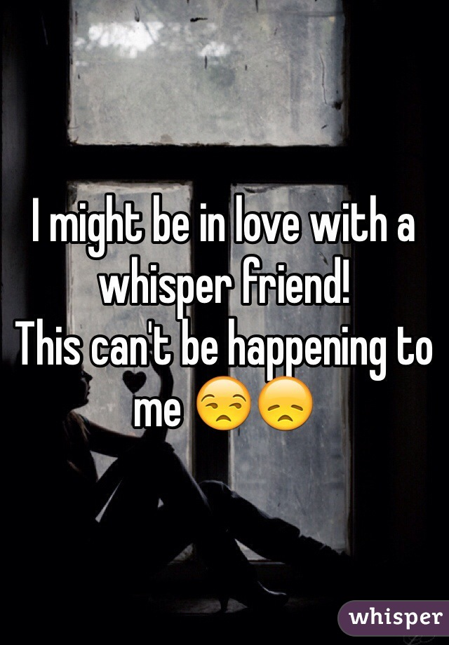 I might be in love with a whisper friend!  This can't be happening to me 😒😞