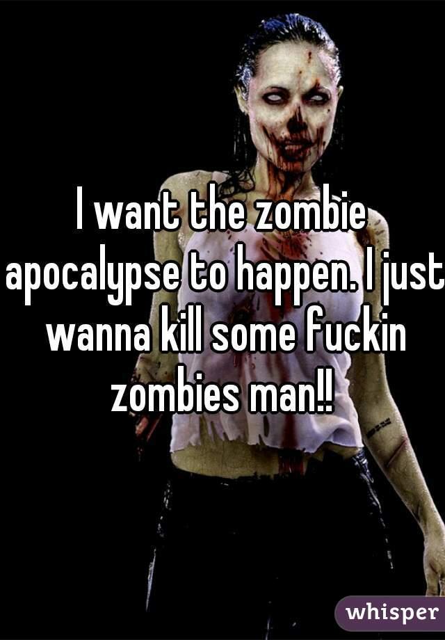 I want the zombie apocalypse to happen. I just wanna kill some fuckin zombies man!!