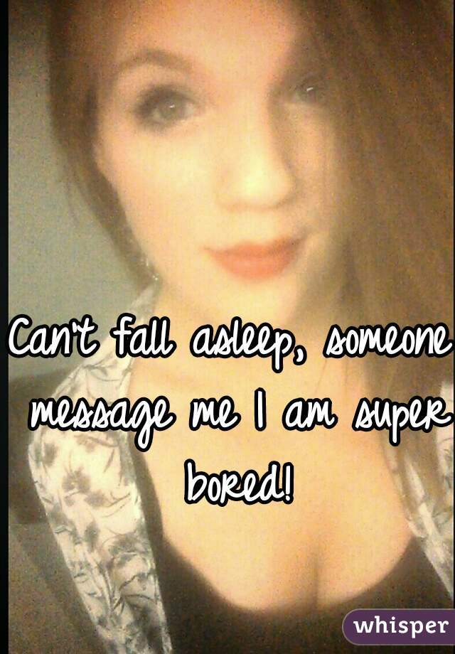 Can't fall asleep, someone message me I am super bored!