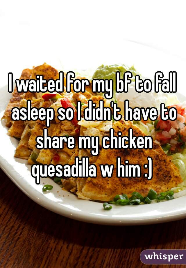 I waited for my bf to fall asleep so I didn't have to share my chicken quesadilla w him :)