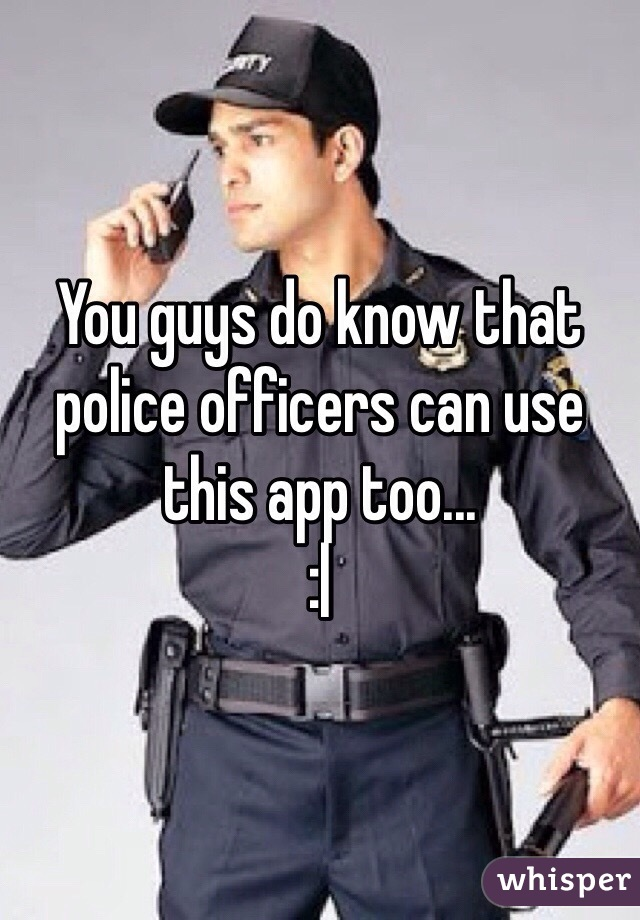 You guys do know that police officers can use this app too... :|