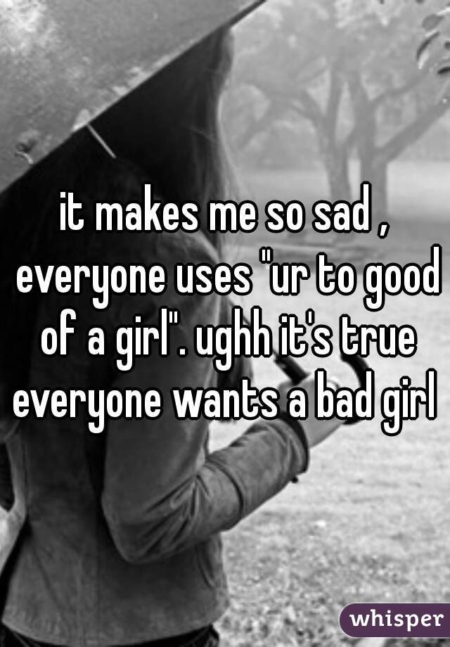 """it makes me so sad , everyone uses """"ur to good of a girl"""". ughh it's true everyone wants a bad girl"""