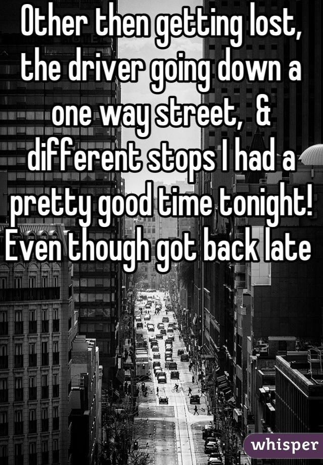Other then getting lost, the driver going down a one way street,  & different stops I had a pretty good time tonight! Even though got back late