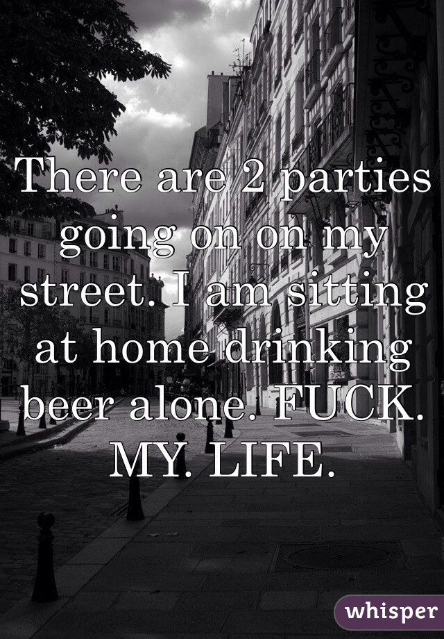 There are 2 parties going on on my street. I am sitting at home drinking beer alone. FUCK. MY. LIFE.