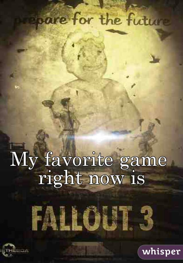 My favorite game right now is Fallout 3 😃