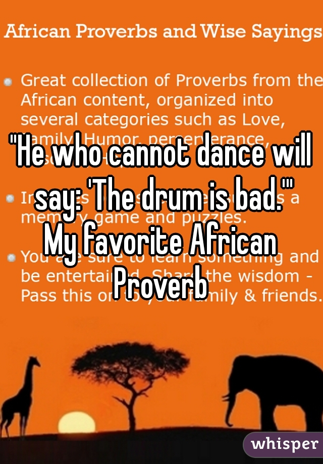 """He who cannot dance will say: 'The drum is bad.'""  My favorite African Proverb"