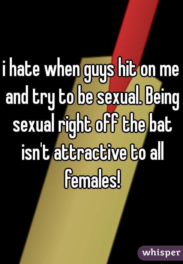i hate when guys hit on me and try to be sexual. Being sexual right off the bat isn't attractive to all females!