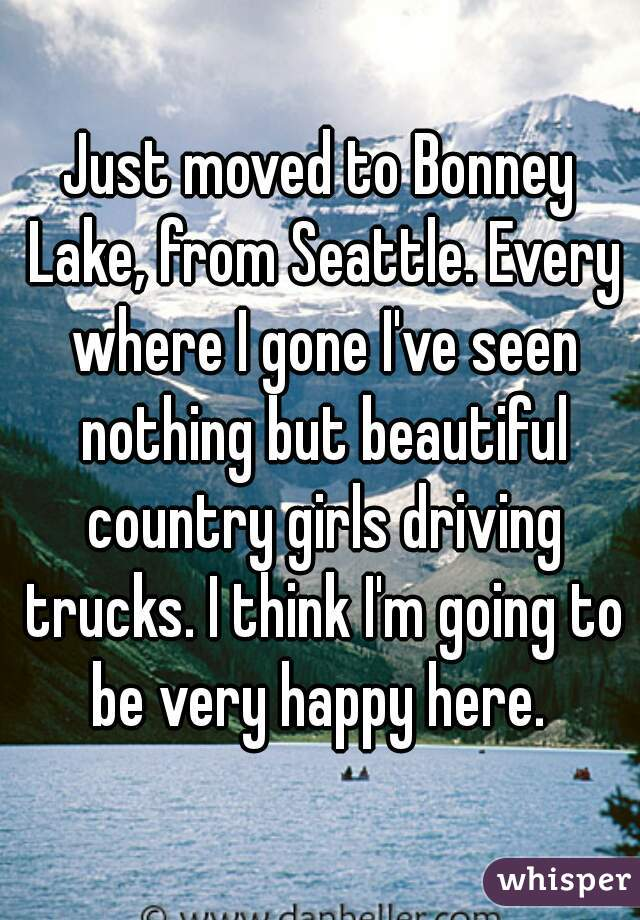 Just moved to Bonney Lake, from Seattle. Every where I gone I've seen nothing but beautiful country girls driving trucks. I think I'm going to be very happy here.