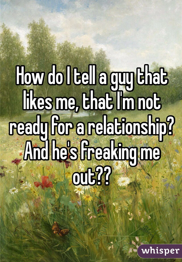 How do I tell a guy that likes me, that I'm not ready for a relationship? And he's freaking me out??