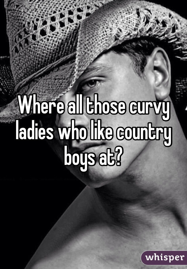 Where all those curvy ladies who like country boys at?