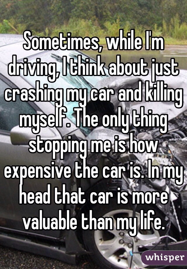 Sometimes, while I'm driving, I think about just crashing my car and killing myself. The only thing stopping me is how expensive the car is. In my head that car is more valuable than my life.