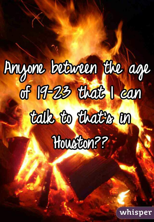 Anyone between the age of 19-23 that I can talk to that's in Houston??