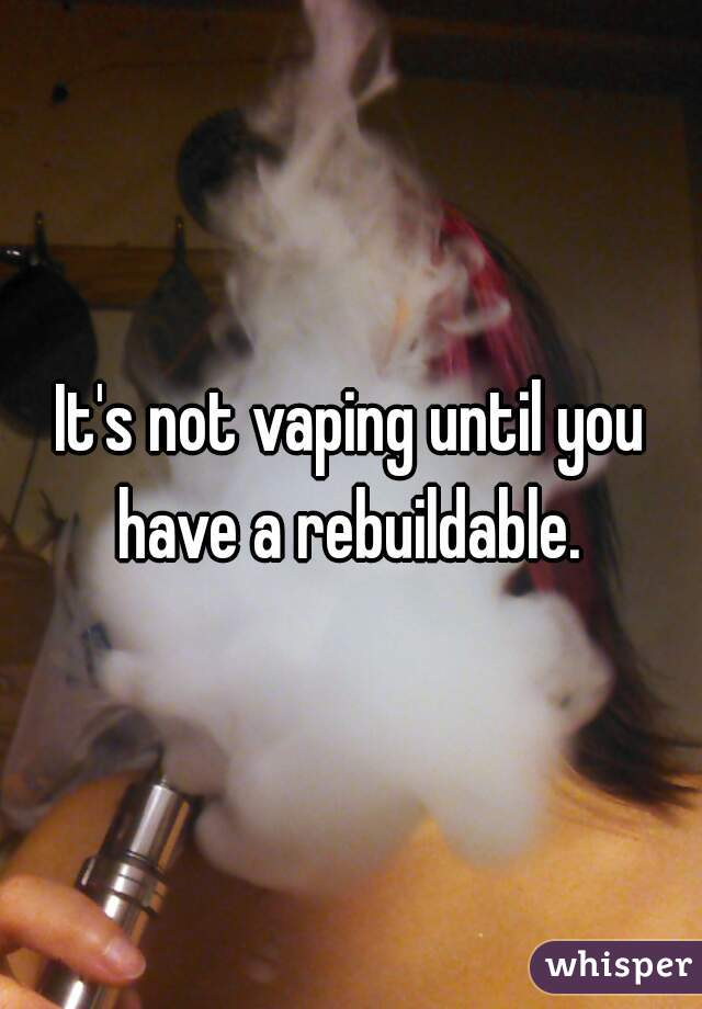 It's not vaping until you have a rebuildable.
