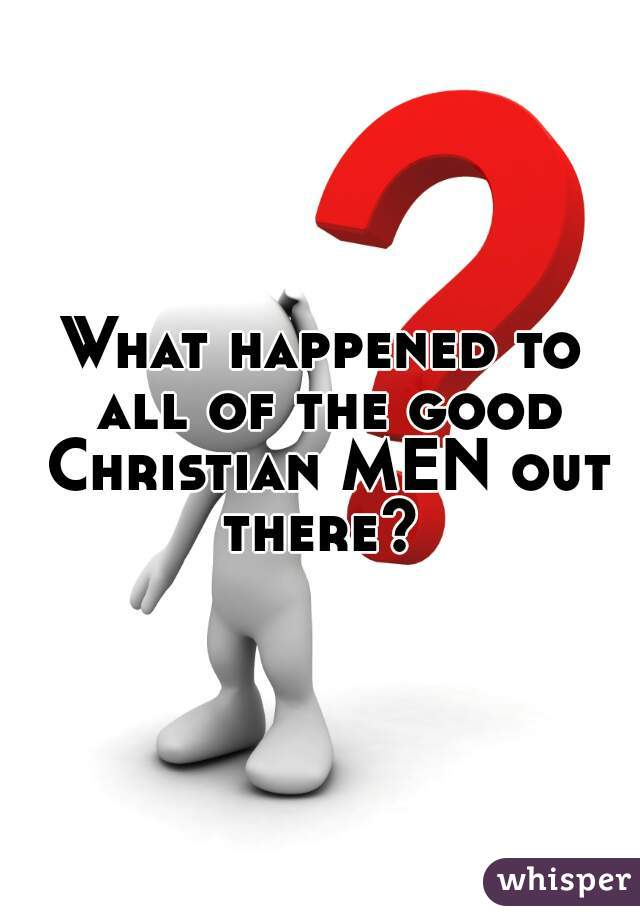 What happened to all of the good Christian MEN out there?