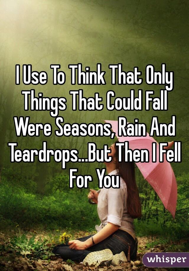 I Use To Think That Only Things That Could Fall Were Seasons, Rain And Teardrops...But Then I Fell For You