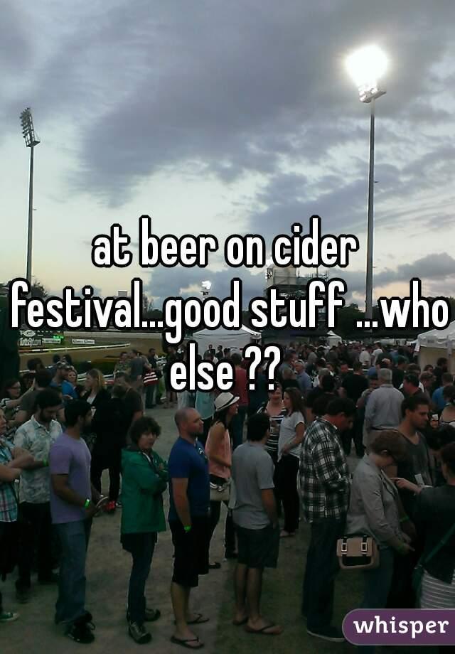 at beer on cider festival...good stuff ...who else ??