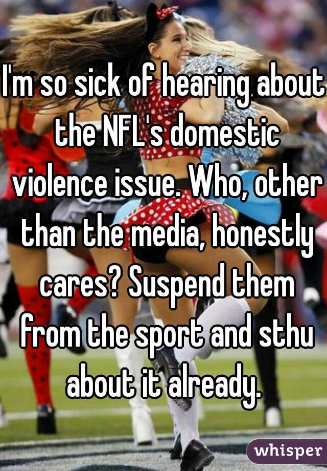 I'm so sick of hearing about the NFL's domestic violence issue. Who, other than the media, honestly cares? Suspend them from the sport and sthu about it already.