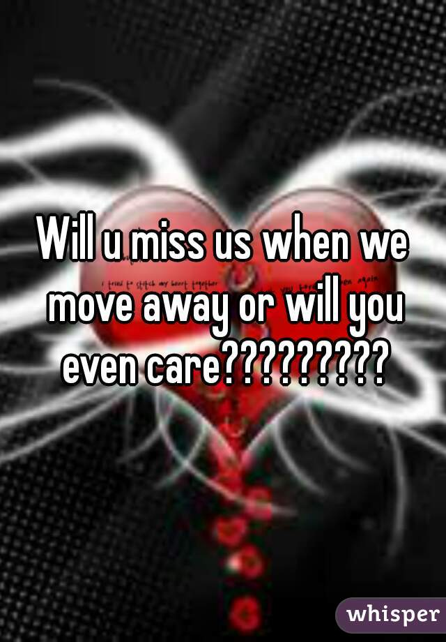 Will u miss us when we move away or will you even care?????????