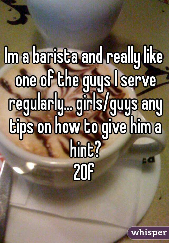 Im a barista and really like one of the guys I serve regularly... girls/guys any tips on how to give him a hint? 20f