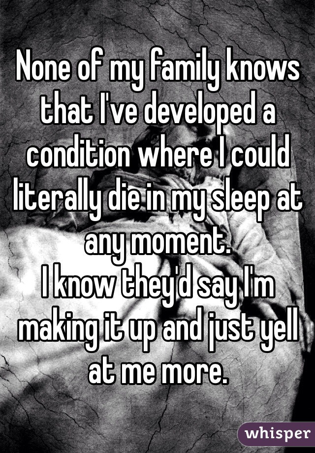 None of my family knows that I've developed a condition where I could literally die in my sleep at any moment.  I know they'd say I'm making it up and just yell at me more.