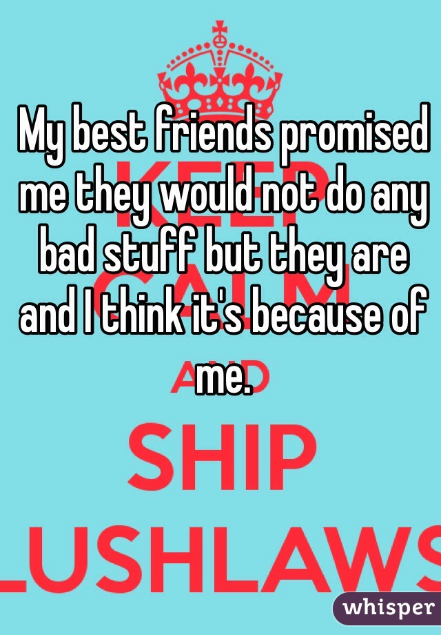 My best friends promised me they would not do any bad stuff but they are and I think it's because of me.