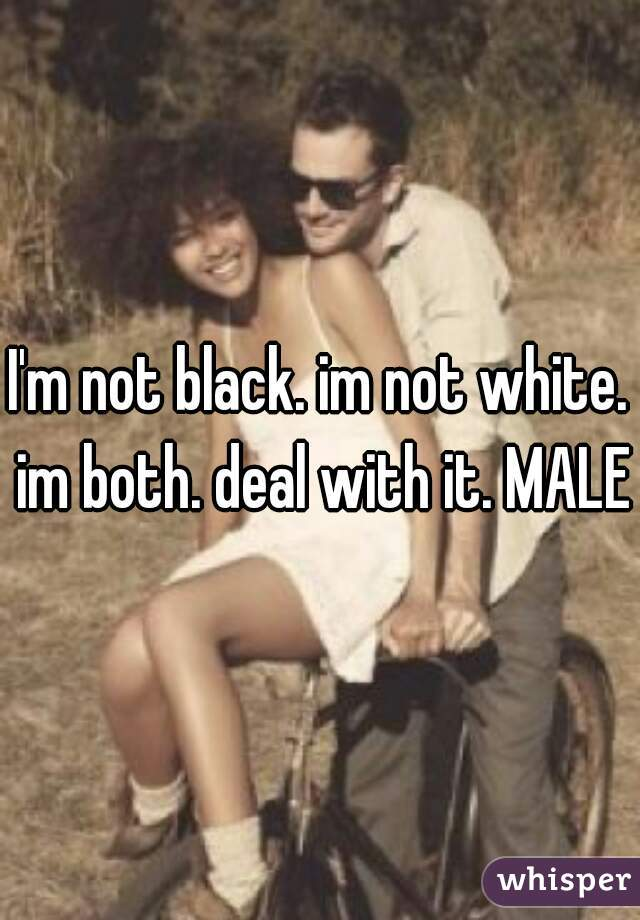 I'm not black. im not white. im both. deal with it. MALE