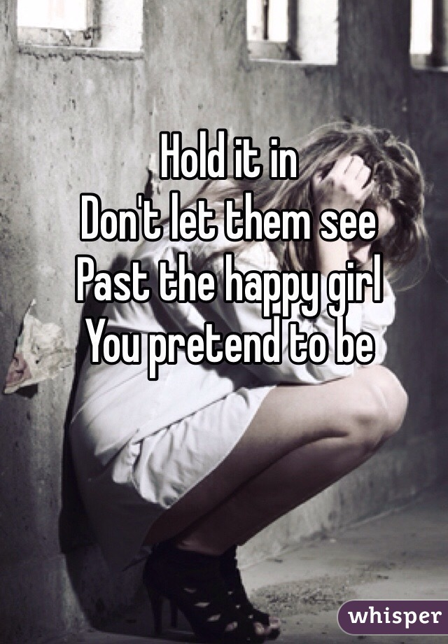 Hold it in  Don't let them see Past the happy girl You pretend to be