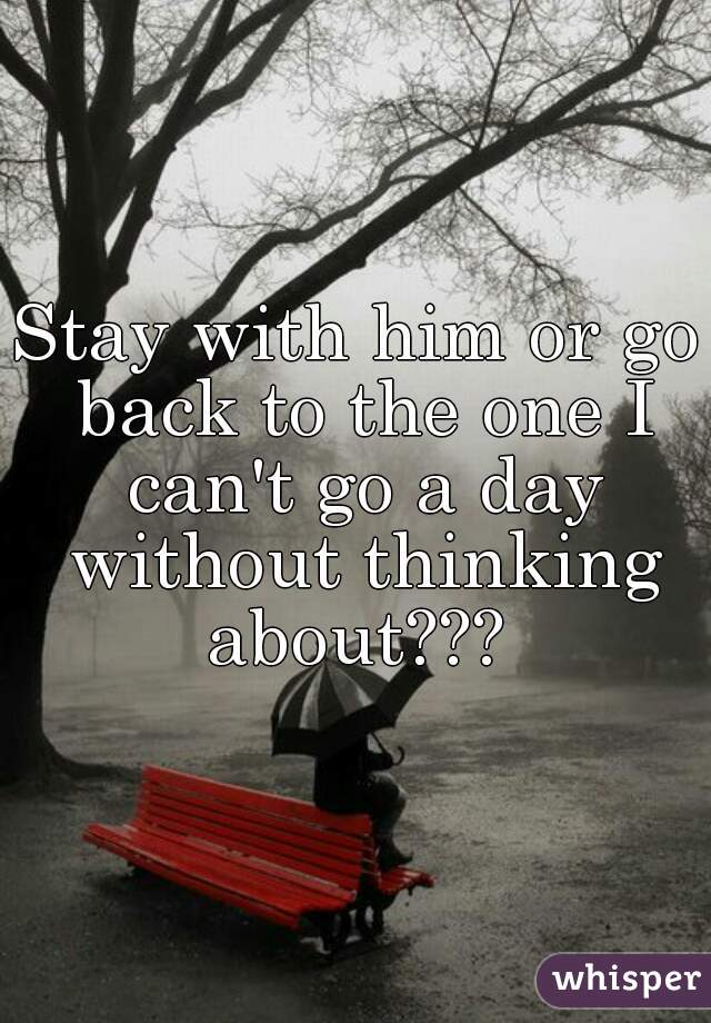 Stay with him or go back to the one I can't go a day without thinking about???