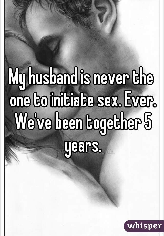 My husband is never the one to initiate sex. Ever. We've been together 5 years.
