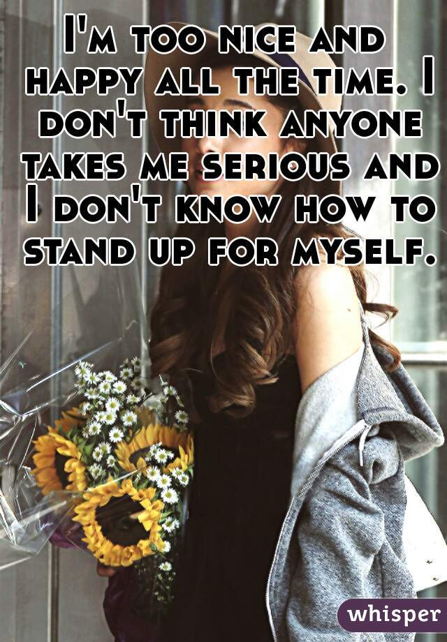 I'm too nice and happy all the time. I don't think anyone takes me serious and I don't know how to stand up for myself.