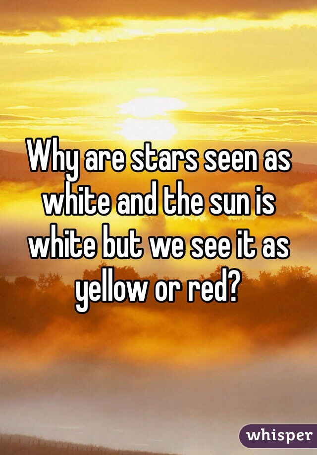 Why are stars seen as white and the sun is white but we see it as yellow or red?