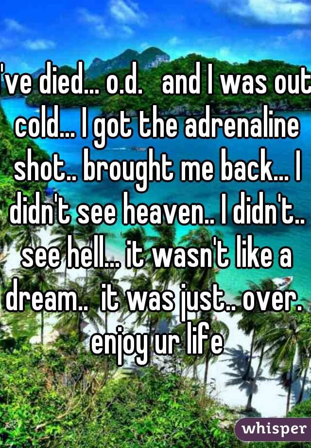 I've died... o.d.   and I was out cold... I got the adrenaline shot.. brought me back... I didn't see heaven.. I didn't.. see hell... it wasn't like a dream..  it was just.. over.  enjoy ur life