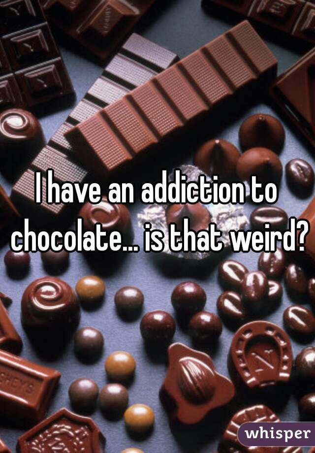I have an addiction to chocolate... is that weird?