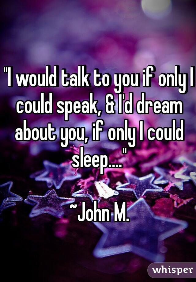 """I would talk to you if only I could speak, & I'd dream about you, if only I could sleep....""  ~John M."
