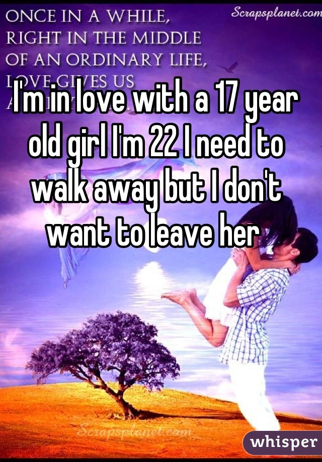 I'm in love with a 17 year old girl I'm 22 I need to walk away but I don't want to leave her