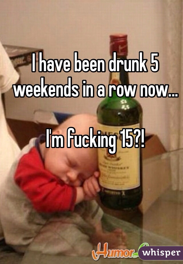 I have been drunk 5 weekends in a row now...   I'm fucking 15?!