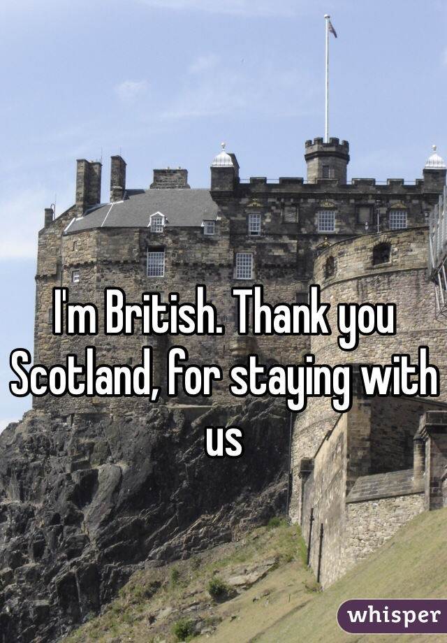 I'm British. Thank you Scotland, for staying with us