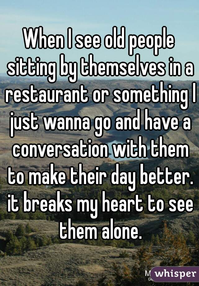 When I see old people sitting by themselves in a restaurant or something I just wanna go and have a conversation with them to make their day better. it breaks my heart to see them alone.