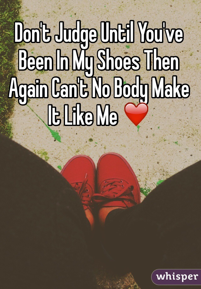 Don't Judge Until You've Been In My Shoes Then Again Can't No Body Make It Like Me ❤️