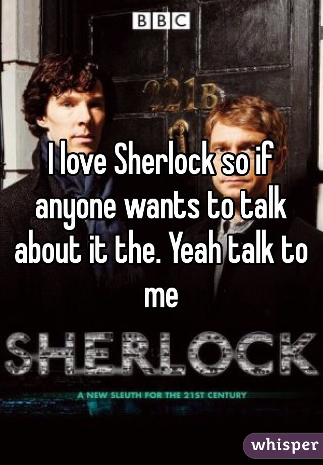 I love Sherlock so if anyone wants to talk about it the. Yeah talk to me