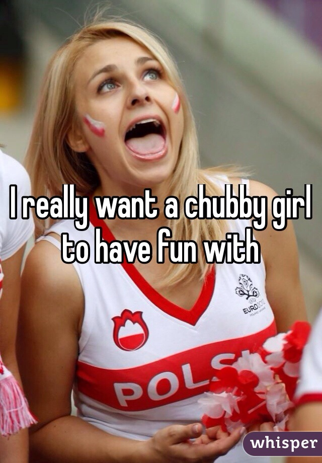I really want a chubby girl to have fun with
