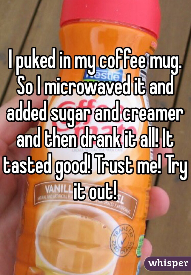 I puked in my coffee mug. So I microwaved it and added sugar and creamer and then drank it all! It tasted good! Trust me! Try it out!