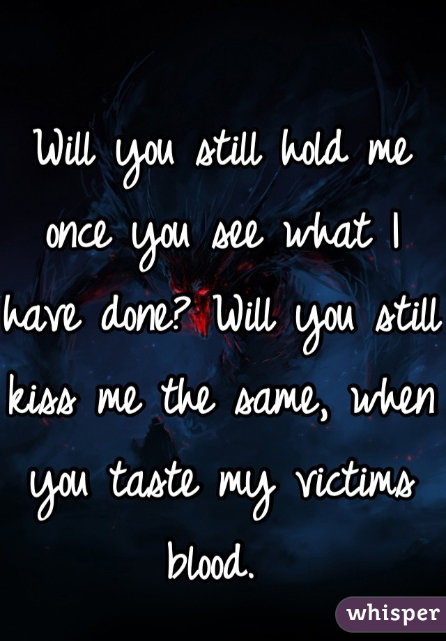 Will you still hold me once you see what I have done? Will you still kiss me the same, when you taste my victims blood.