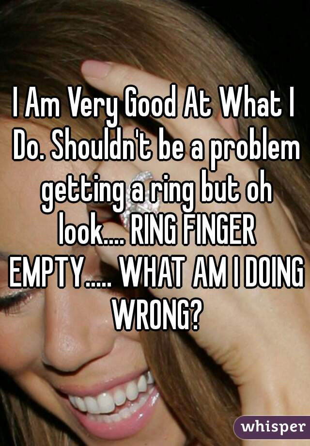 I Am Very Good At What I Do. Shouldn't be a problem getting a ring but oh look.... RING FINGER EMPTY..... WHAT AM I DOING WRONG?