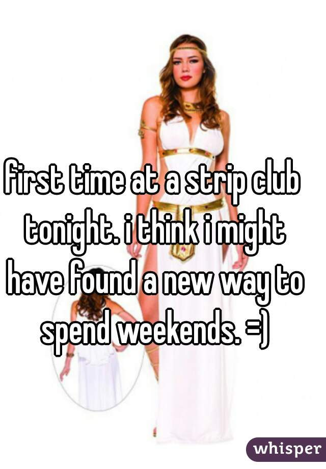 first time at a strip club tonight. i think i might have found a new way to spend weekends. =)