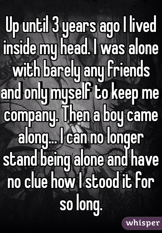 Up until 3 years ago I lived inside my head. I was alone with barely any friends and only myself to keep me company. Then a boy came along... I can no longer stand being alone and have no clue how I stood it for so long.