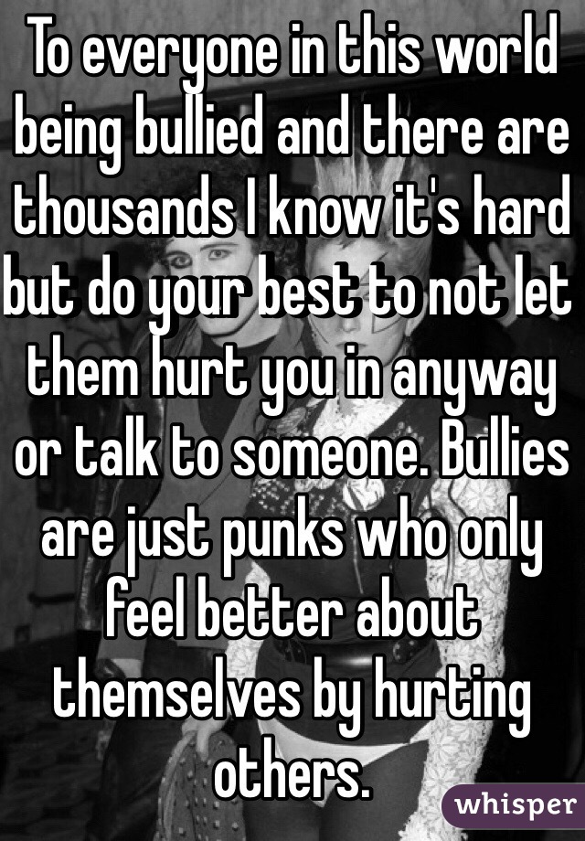 To everyone in this world being bullied and there are thousands I know it's hard but do your best to not let them hurt you in anyway or talk to someone. Bullies are just punks who only feel better about themselves by hurting others.