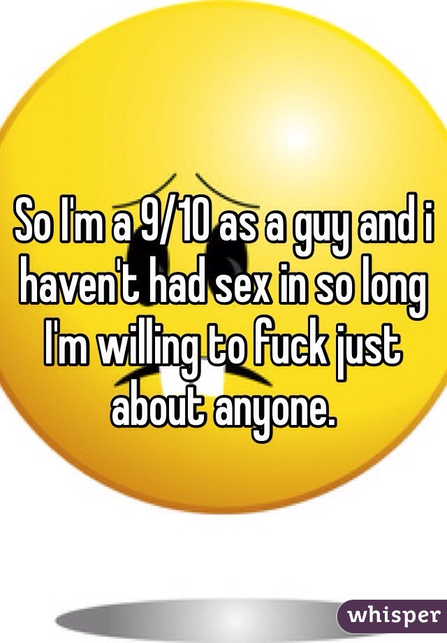 So I'm a 9/10 as a guy and i haven't had sex in so long I'm willing to fuck just about anyone.